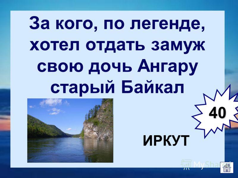 За кого, по легенде, хотел отдать замуж свою дочь Ангару старый Байкал ИРКУТ 40