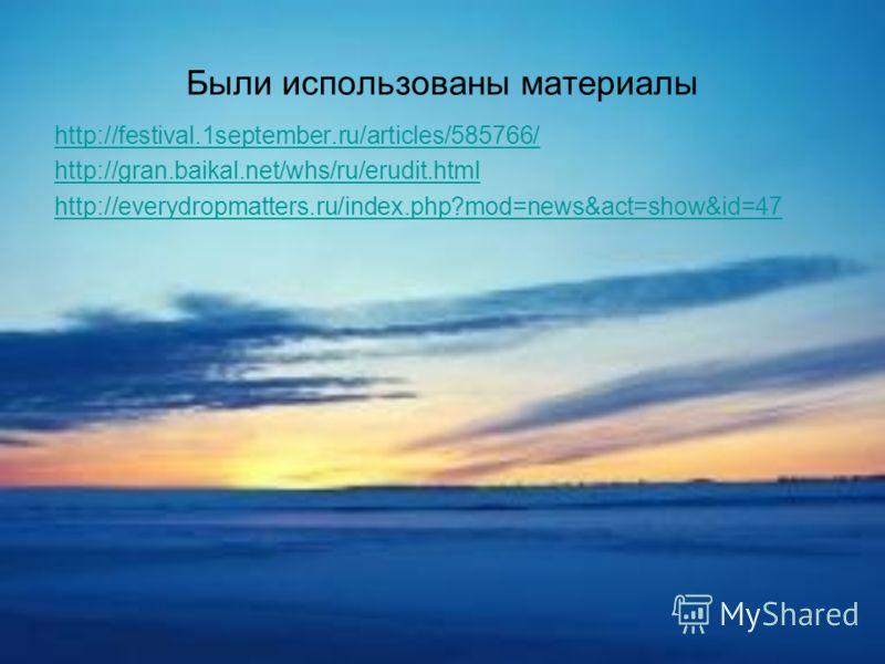 Были использованы материалы http://festival.1september.ru/articles/585766/ http://gran.baikal.net/whs/ru/erudit.html http://everydropmatters.ru/index.php?mod=news&act=show&id=47