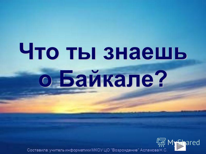 Что ты знаешь о Байкале? Составила: учитель информатики МКОУ ЦО Возрождение Асламова Н.С.