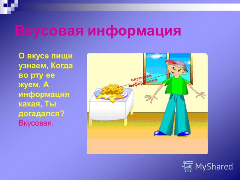 Вкусовая информация О вкусе пищи узнаем, Когда во рту ее жуем. А информация какая, Ты догадался? Вкусовая.