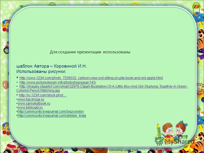 Для создания презентации использованы шаблон Автора – Коровиной И.Н. Использованы рисунки: http://www.123rf.com/photo_7256532_cartoon-wise-owl-sitting-on-pile-book-and-red-apple.html http://www.picturedesign.info/photoshop/page/143/ http://images.cli