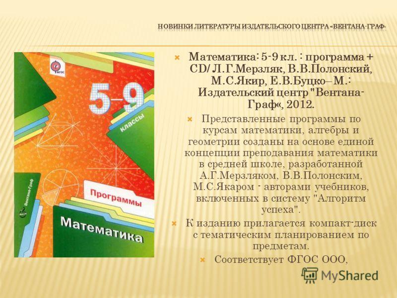 Математика: 5-9 кл. : программа + СD/ Л.Г.Мерзляк, В.В.Полонский, М.С.Якир, Е.В.Буцко– М.: Издательский центр
