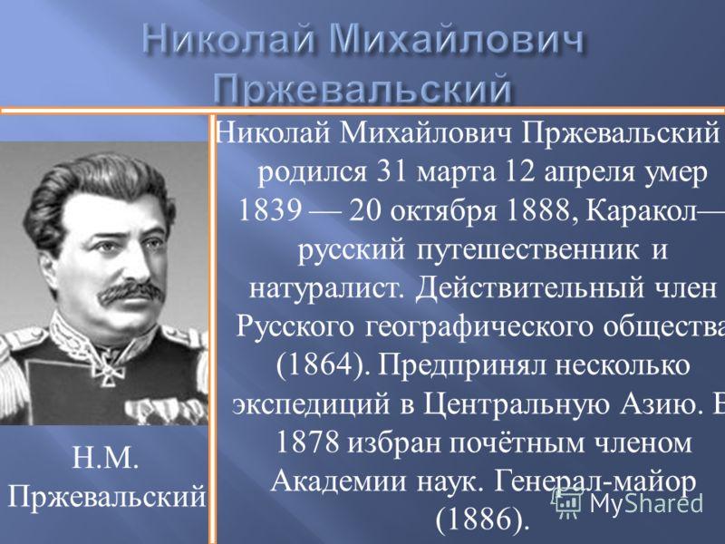 Николай Михайлович Пржевальский родился 31 марта 12 апреля умер 1839 20 октября 1888, Каракол русский путешественник и натуралист. Действительный член Русского географического общества (1864). Предпринял несколько экспедиций в Центральную Азию. В 187