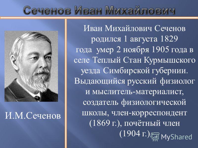 И. М. Сеченов Иван Михайлович Сеченов родился 1 августа 1829 года умер 2 ноября 1905 года в селе Теплый Стан Курмышского уезда Симбирской губернии. Выдающийся русский физиолог и мыслитель - материалист, создатель физиологической школы, член - корресп