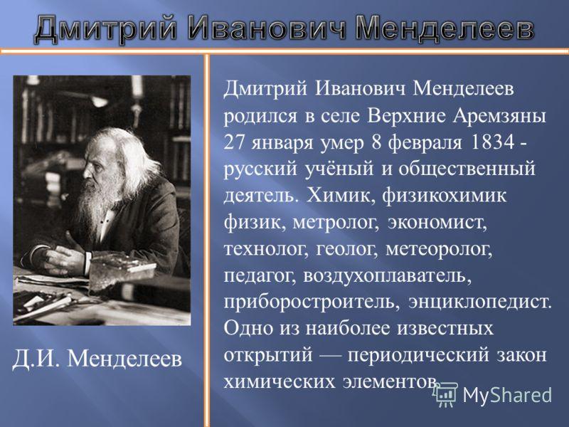 Дмитрий Иванович Менделеев родился в селе Верхние Аремзяны 27 января умер 8 февраля 1834 - русский учёный и общественный деятель. Химик, физикохимик физик, метролог, экономист, технолог, геолог, метеоролог, педагог, воздухоплаватель, приборостроитель