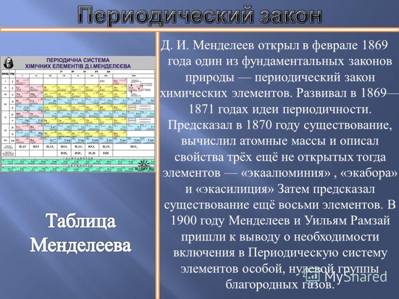 Д. И. Менделеев открыл в феврале 1869 года один из фундаментальных законов природы периодический закон химических элементов. Развивал в 1869 1871 годах идеи периодичности. Предсказал в 1870 году существование, вычислил атомные массы и описал свойства