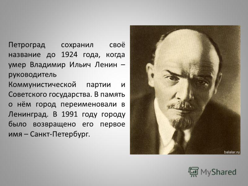 Петроград сохранил своё название до 1924 года, когда умер Владимир Ильич Ленин – руководитель Коммунистической партии и Советского государства. В память о нём город переименовали в Ленинград. В 1991 году городу было возвращено его первое имя – Санкт-