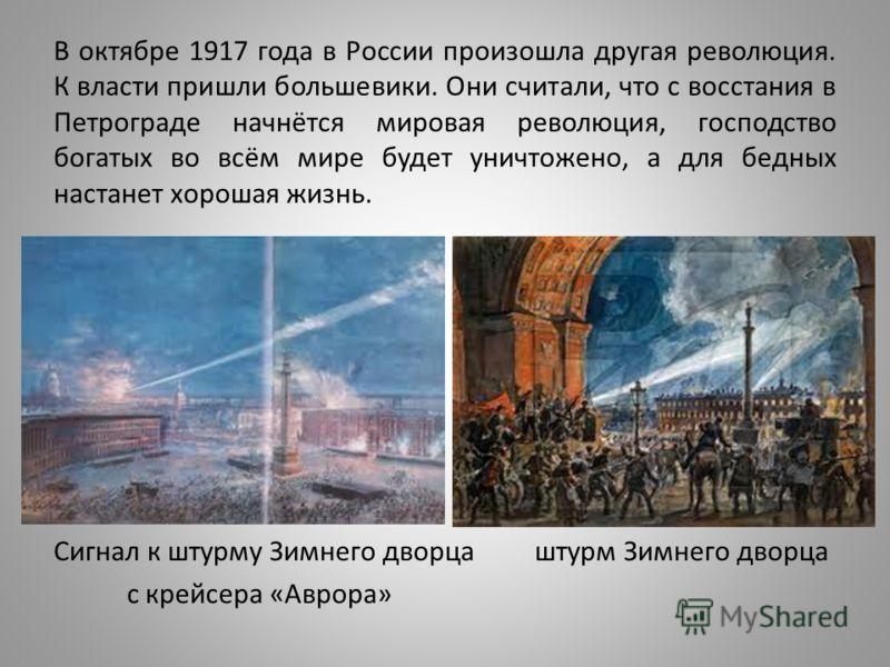 В октябре 1917 года в России произошла другая революция. К власти пришли большевики. Они считали, что с восстания в Петрограде начнётся мировая революция, господство богатых во всём мире будет уничтожено, а для бедных настанет хорошая жизнь. Сигнал к
