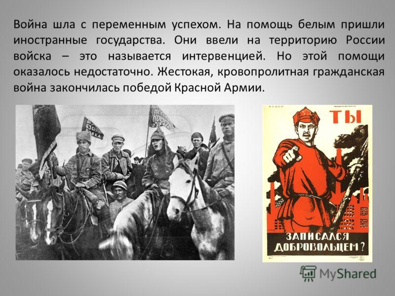 Война шла с переменным успехом. На помощь белым пришли иностранные государства. Они ввели на территорию России войска – это называется интервенцией. Но этой помощи оказалось недостаточно. Жестокая, кровопролитная гражданская война закончилась победой