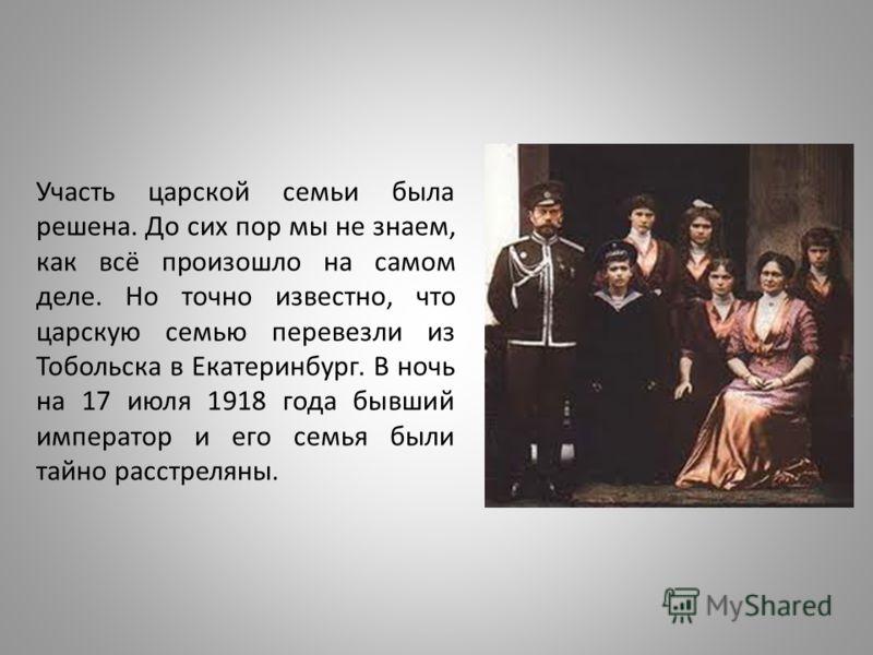 Участь царской семьи была решена. До сих пор мы не знаем, как всё произошло на самом деле. Но точно известно, что царскую семью перевезли из Тобольска в Екатеринбург. В ночь на 17 июля 1918 года бывший император и его семья были тайно расстреляны.