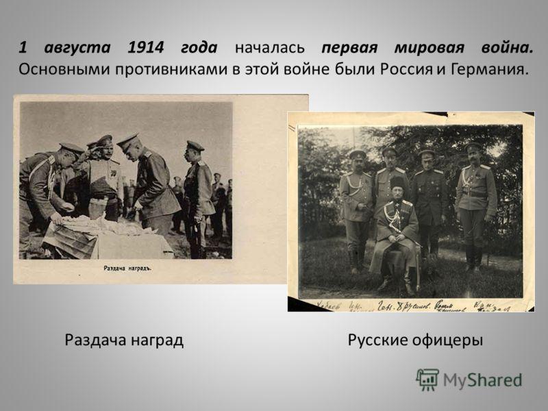 1 августа 1914 года началась первая мировая война. Основными противниками в этой войне были Россия и Германия. Раздача наград Русские офицеры