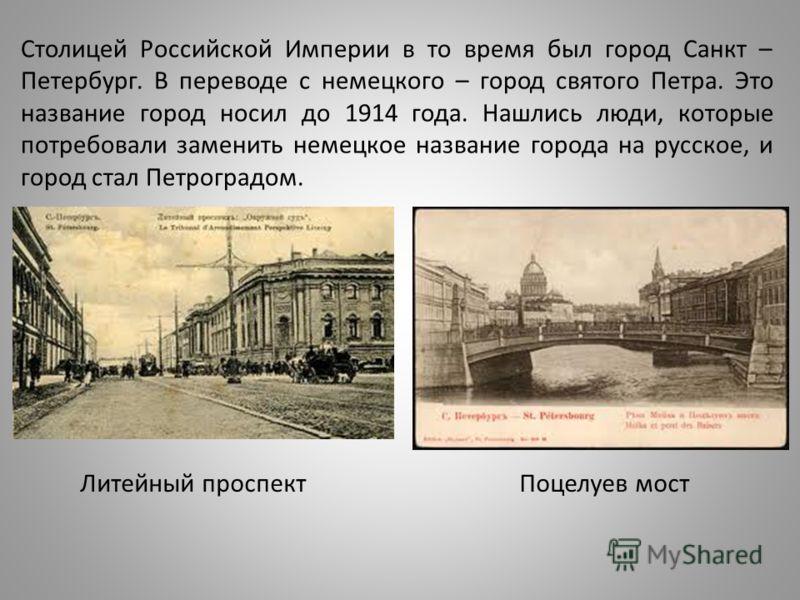 Столицей Российской Империи в то время был город Санкт – Петербург. В переводе с немецкого – город святого Петра. Это название город носил до 1914 года. Нашлись люди, которые потребовали заменить немецкое название города на русское, и город стал Петр