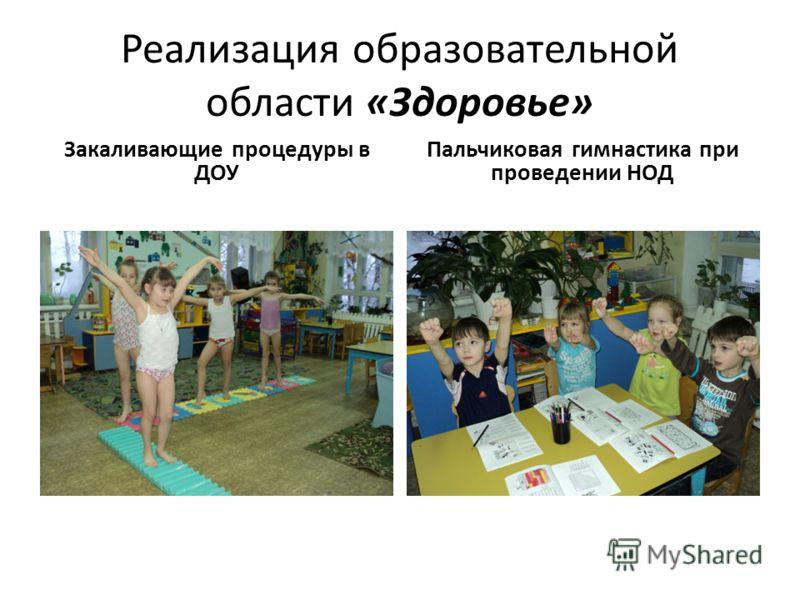 Реализация образовательной области «Здоровье» Закаливающие процедуры в ДОУ Пальчиковая гимнастика при проведении НОД