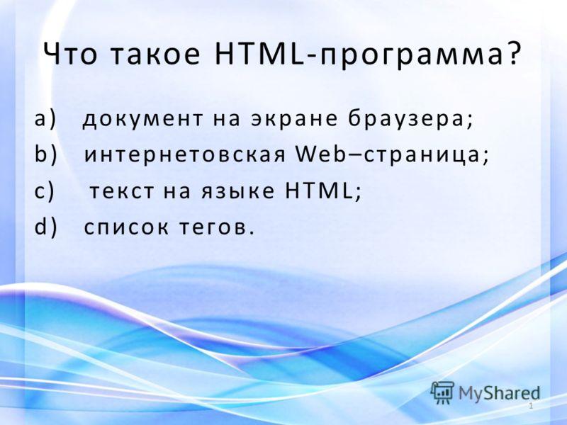 Что такое HTML-программа? a) документ на экране браузера; b) интернетовская Web–страница; c) текст на языке HTML; d) список тегов. 1