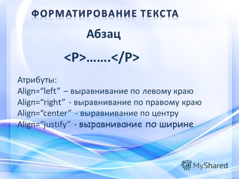 Абзац ……. Атрибуты: Align=left – выравнивание по левому краю Align=right - выравнивание по правому краю Align=center - выравнивание по центру Align=justify - выравнивание по ширине