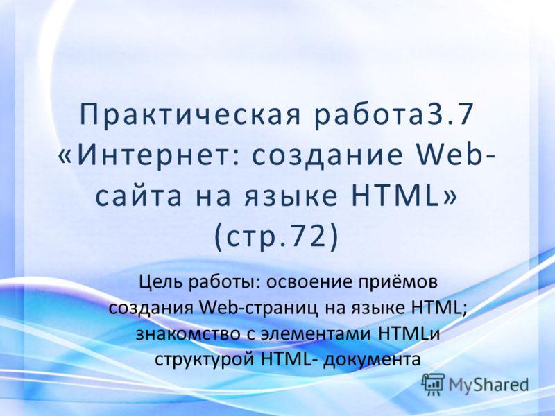 Практическая работа3.7 «Интернет: создание Web- сайта на языке HTML» (стр.72) Цель работы: освоение приёмов создания Web-страниц на языке HTML; знакомство с элементами HTMLи структурой HTML- документа