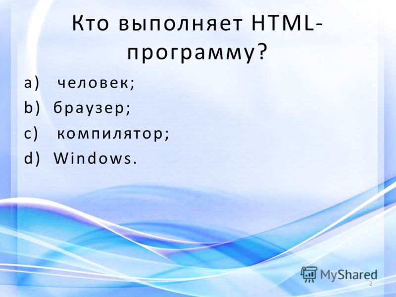 Кто выполняет HTML- программу? a) человек; b) браузер; c) компилятор; d) Windows. 2