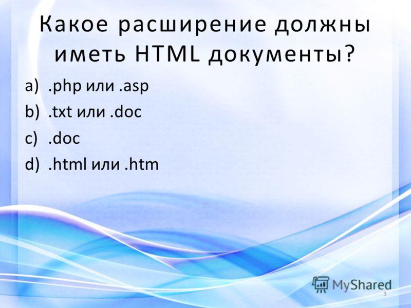Какое расширение должны иметь HTML документы? a).php или.asp b).txt или.doc c).doc d).html или.htm 3