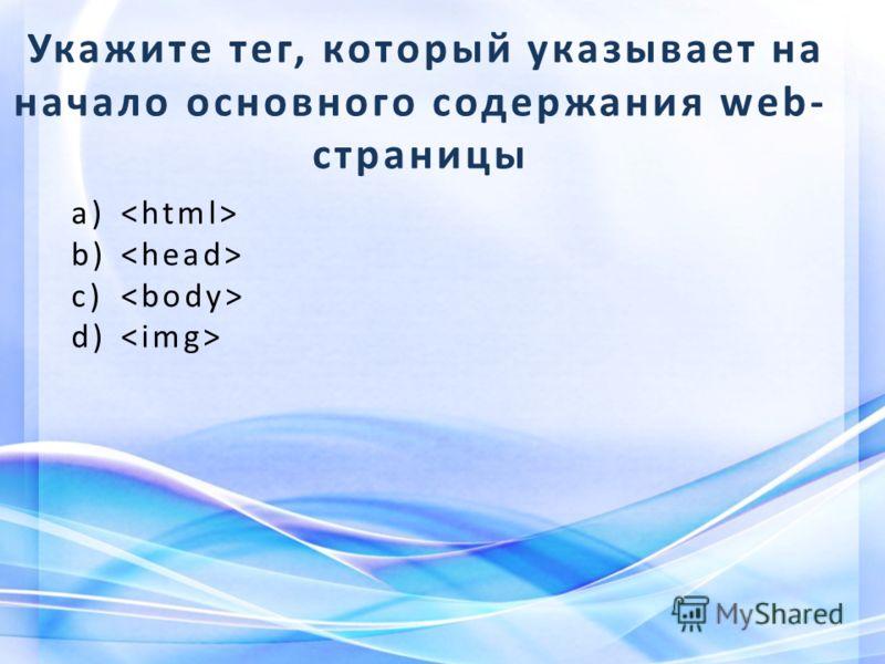Укажите тег, который указывает на начало основного содержания web- страницы a) b) c) d)