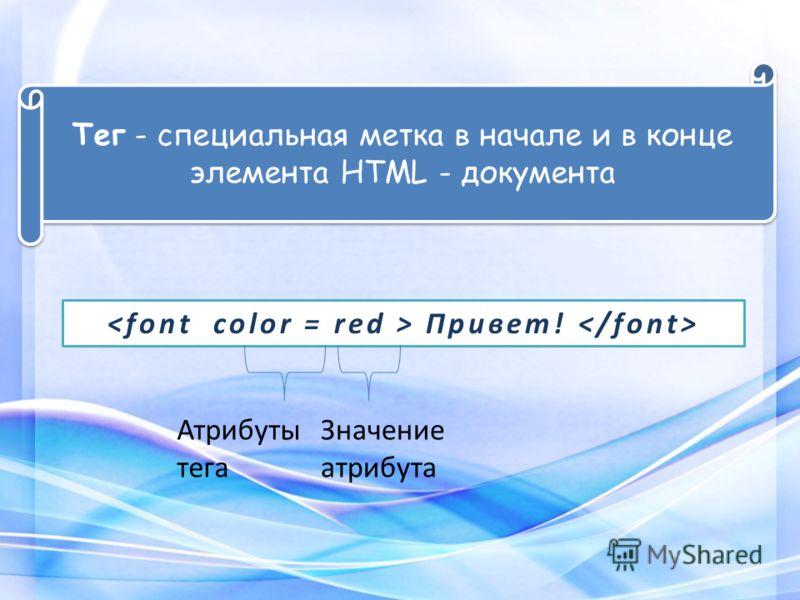 Привет! Атрибуты тега Значение атрибута Тег - специальная метка в начале и в конце элемента HTML - документа