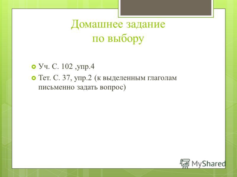 Домашнее задание по выбору Уч. С. 102,упр.4 Тет. С. 37, упр.2 (к выделенным глаголам письменно задать вопрос)