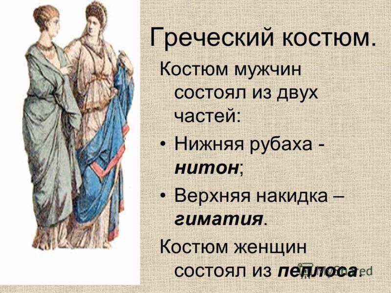 Греческий костюм. Костюм мужчин состоял из двух частей: Нижняя рубаха - нитон; Верхняя накидка – гиматия. Костюм женщин состоял из пеплоса.