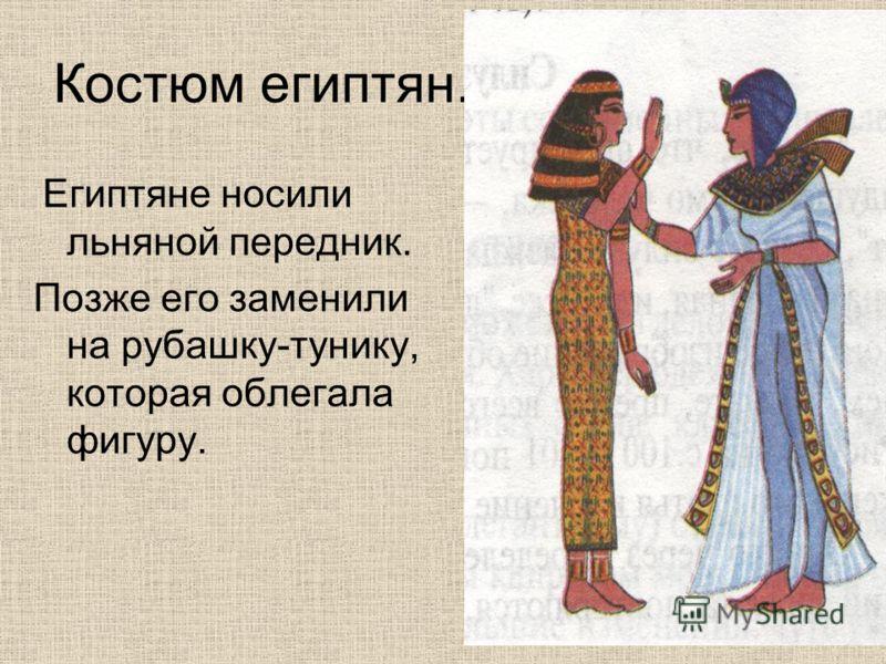 Костюм египтян. Египтяне носили льняной передник. Позже его заменили на рубашку-тунику, которая облегала фигуру.