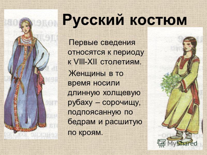 Русский костюм Первые сведения относятся к периоду к VIII-XII столетиям. Женщины в то время носили длинную холщевую рубаху – сорочищу, подпоясанную по бедрам и расшитую по кроям.