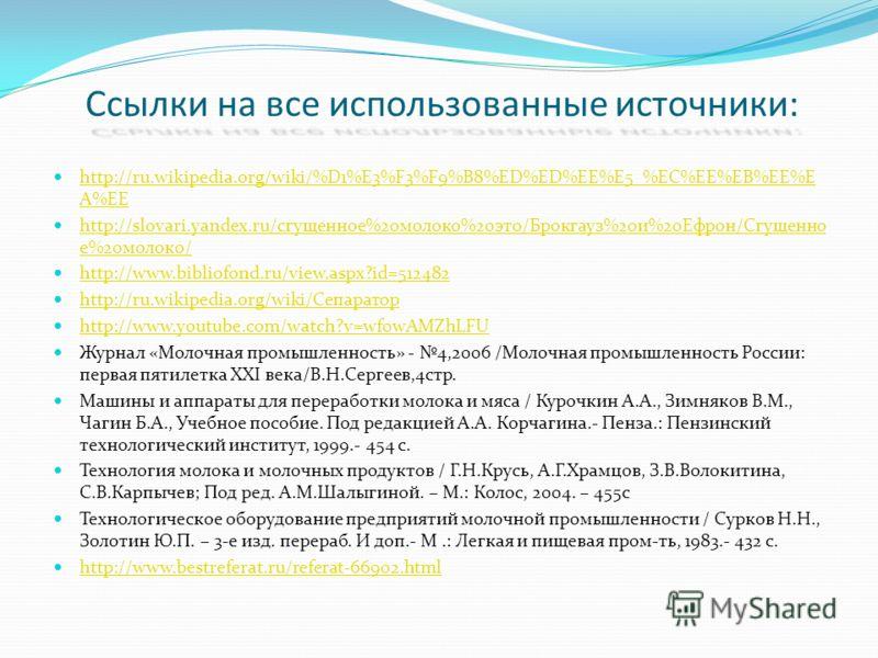 Ссылки на все использованные источники: http://ru.wikipedia.org/wiki/%D1%E3%F3%F9%B8%ED%ED%EE%E5_%EC%EE%EB%EE%E A%EE http://ru.wikipedia.org/wiki/%D1%E3%F3%F9%B8%ED%ED%EE%E5_%EC%EE%EB%EE%E A%EE http://slovari.yandex.ru/сгущенное%20молоко%20это/Брокга