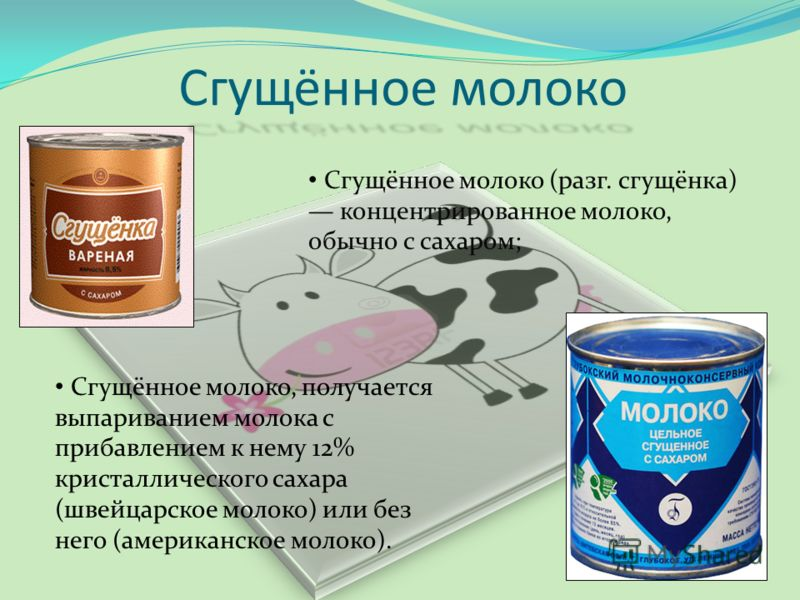 Сгущённое молоко Сгущённое молоко, получается выпариванием молока с прибавлением к нему 12% кристаллического сахара (швейцарское молоко) или без него (американское молоко). Сгущённое молоко (разг. сгущёнка) концентрированное молоко, обычно с сахаром;
