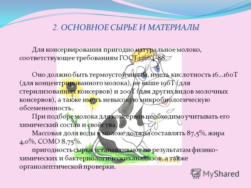 2. ОСНОВНОЕ СЫРЬЕ И МАТЕРИАЛЫ Для консервирования пригодно натуральное молоко, соответствующее требованиям ГОСТ 13264-88. Оно должно быть термоустойчивым, иметь кислотность 16…160Т (для концентрированного молока), не выше 190Т (для стерилизованных ко