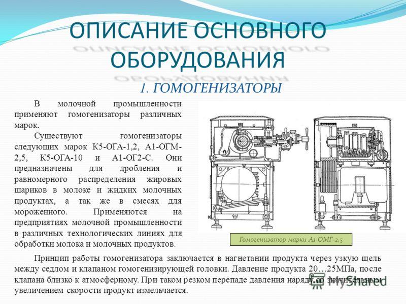 ОПИСАНИЕ ОСНОВНОГО ОБОРУДОВАНИЯ 1. ГОМОГЕНИЗАТОРЫ Гомогенизатор марки А1-ОМГ-2,5 Принцип работы гомогенизатора заключается в нагнетании продукта через узкую щель между седлом и клапаном гомогенизирующей головки. Давление продукта 20…25МПа, после клап