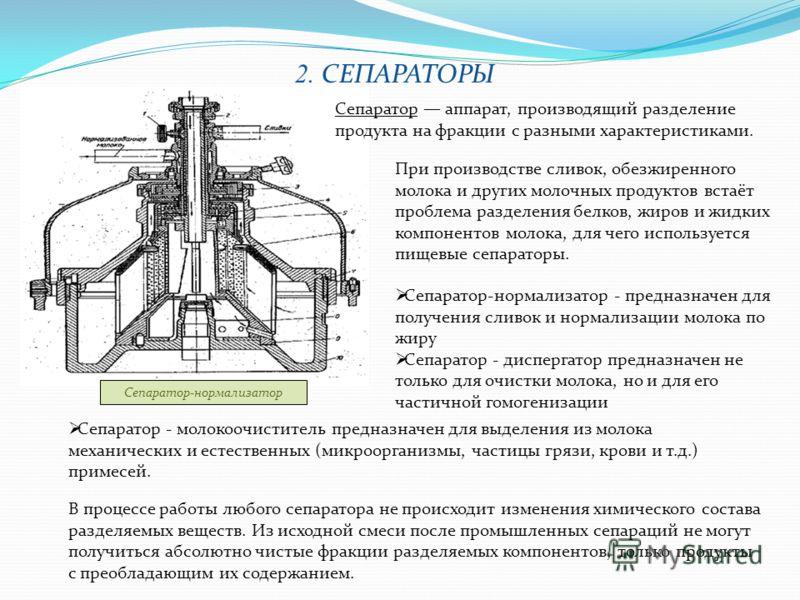 2. СЕПАРАТОРЫ Сепаратор-нормализатор - предназначен для получения сливок и нормализации молока по жиру Сепаратор - диспергатор предназначен не только для очистки молока, но и для его частичной гомогенизации Сепаратор аппарат, производящий разделение