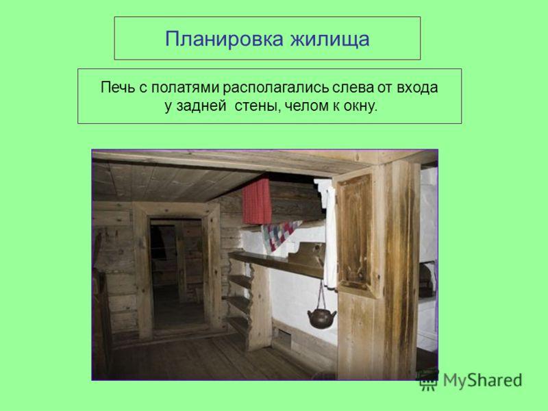 Планировка жилища Печь с полатями располагались слева от входа у задней стены, челом к окну.