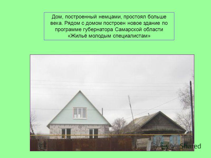 Дом, построенный немцами, простоял больше века. Рядом с домом построен новое здание по программе губернатора Самарской области «Жильё молодым специалистам»