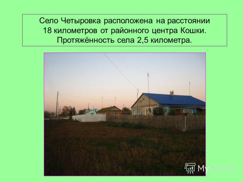 Село Четыровка расположена на расстоянии 18 километров от районного центра Кошки. Протяжённость села 2,5 километра.