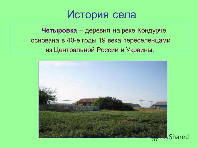 История села Четыровка – деревня на реке Кондурче, основана в 40-е годы 19 века переселенцами из Центральной России и Украины.