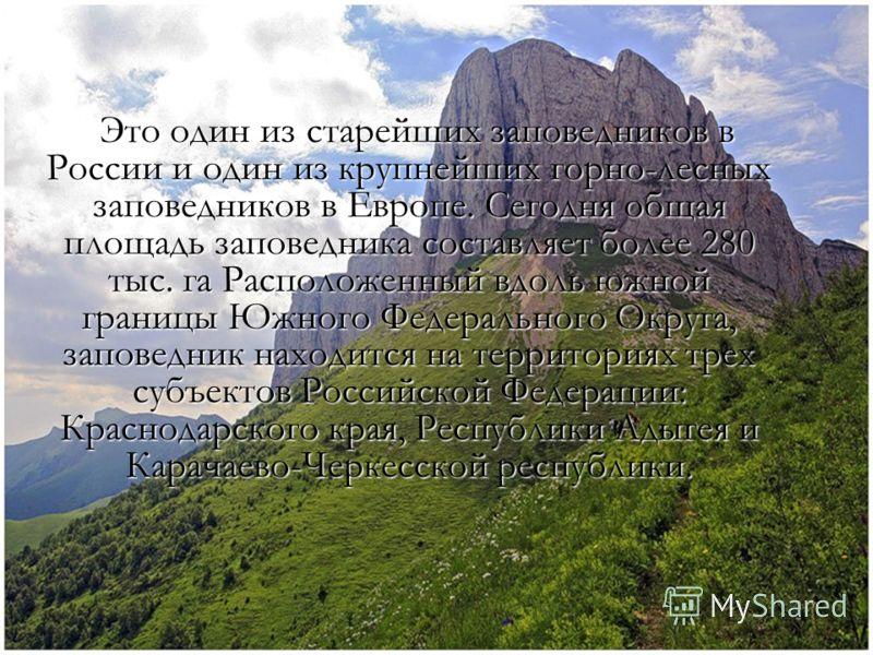 Это один из старейших заповедников в России и один из крупнейших горно-лесных заповедников в Европе. Сегодня общая площадь заповедника составляет более 280 тыс. га Расположенный вдоль южной границы Южного Федерального Округа, заповедник находится на