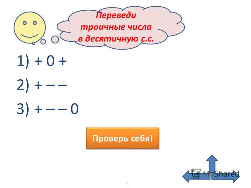 1) + 0 + 2) + – – 3) + – – 0 Переведи троичные числа в десятичную с.с. Проверь себя! 15