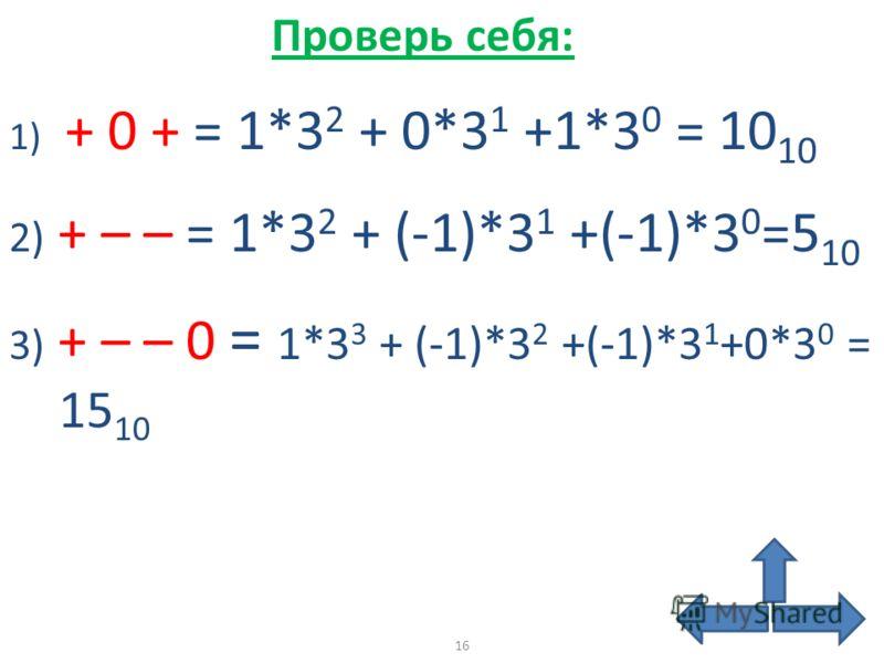 1) + 0 + = 1*3 2 + 0*3 1 +1*3 0 = 10 10 2) + – – = 1*3 2 + (-1)*3 1 +(-1)*3 0 =5 10 3) + – – 0 = 1*3 3 + (-1)*3 2 +(-1)*3 1 +0*3 0 = 15 10 Проверь себя: 16