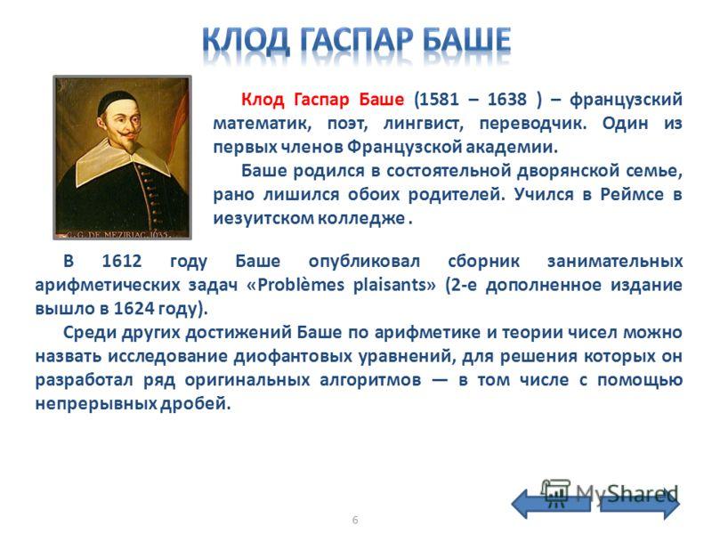 Клод Гаспар Баше (1581 – 1638 ) – французский математик, поэт, лингвист, переводчик. Один из первых членов Французской академии. Баше родился в состоятельной дворянской семье, рано лишился обоих родителей. Учился в Реймсе в иезуитском колледже. В 161