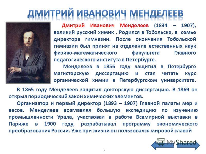 Дмитрий Иванович Менделеев (1834 – 1907), великий русский химик. Родился в Тобольскe, в семье директора гимназии. После окончания Тобольской гимназии был принят на отделение естественных наук физико-математического факультета Главного педагогического