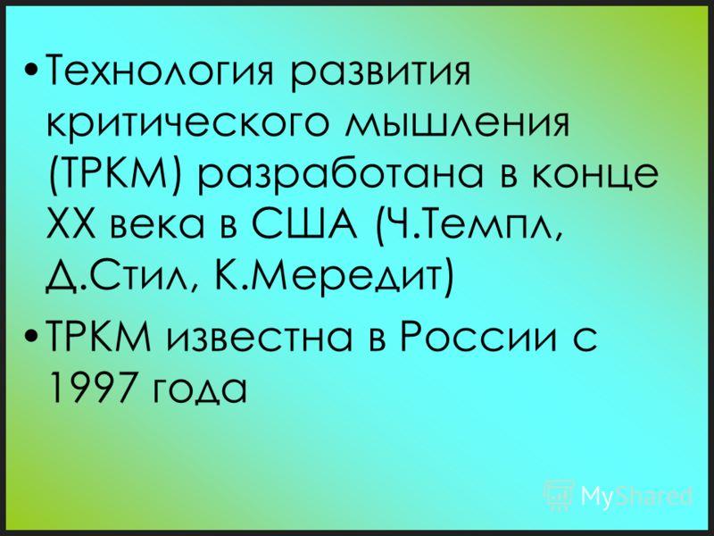 Технология развития критического мышления (ТРКМ) разработана в конце XX века в США (Ч.Темпл, Д.Стил, К.Мередит) ТРКМ известна в России с 1997 года