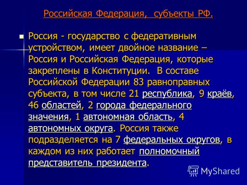 Российская Федерация, субъекты РФ. Россия - государство с федеративным устройством, имеет двойное название – Россия и Российская Федерация, которые закреплены в Конституции. В составе Российской Федерации 83 равноправных субъекта, в том числе 21 респ