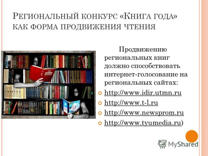 Р ЕГИОНАЛЬНЫЙ КОНКУРС «К НИГА ГОДА » КАК ФОРМА ПРОДВИЖЕНИЯ ЧТЕНИЯ Продвижению региональных книг должно способствовать интернет-голосование на региональных сайтах: http://www.idir.utmn.ru http://www.t-l.ru http://www.newsprom.ru http://www.tyumedia.ru