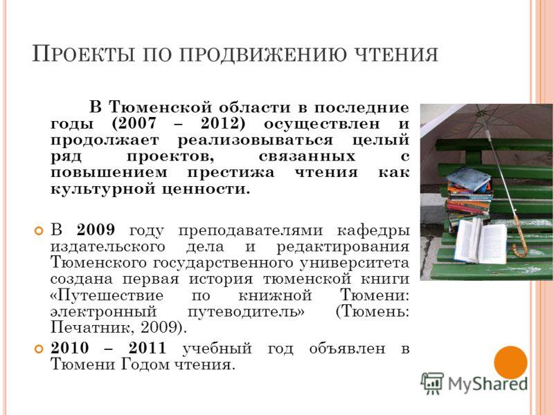П РОЕКТЫ ПО ПРОДВИЖЕНИЮ ЧТЕНИЯ В Тюменской области в последние годы (2007 – 2012) осуществлен и продолжает реализовываться целый ряд проектов, связанных с повышением престижа чтения как культурной ценности. В 2009 году преподавателями кафедры издател