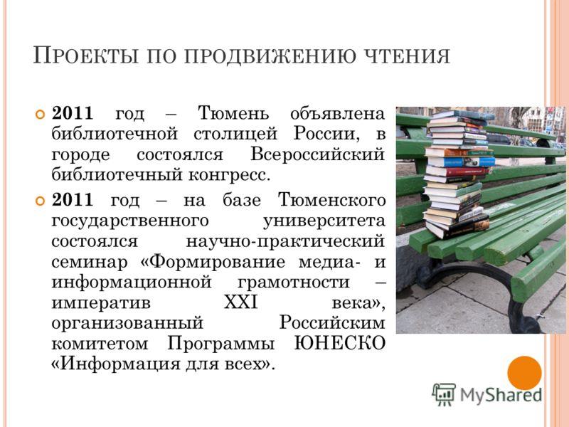 П РОЕКТЫ ПО ПРОДВИЖЕНИЮ ЧТЕНИЯ 2011 год – Тюмень объявлена библиотечной столицей России, в городе состоялся Всероссийский библиотечный конгресс. 2011 год – на базе Тюменского государственного университета состоялся научно-практический семинар «Формир