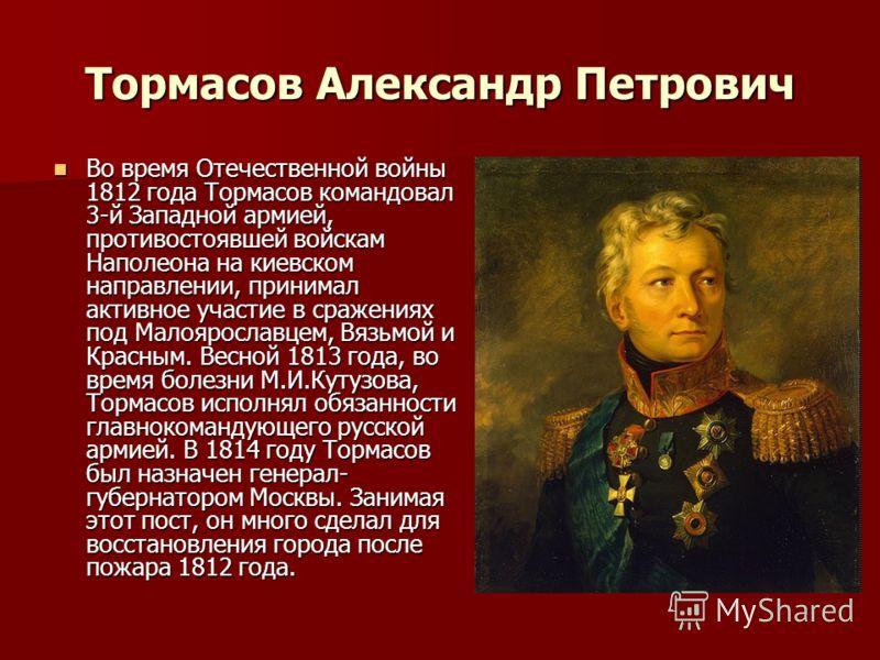 Тормасов Александр Петрович Во время Отечественной войны 1812 года Тормасов командовал 3-й Западной армией, противостоявшей войскам Наполеона на киевском направлении, принимал активное участие в сражениях под Малоярославцем, Вязьмой и Красным. Весной