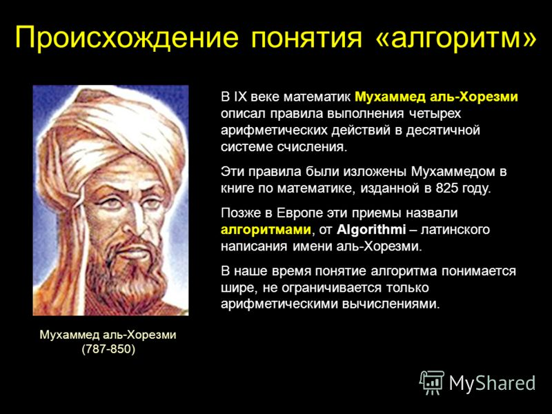 Происхождение понятия «алгоритм» В IX веке математик Мухаммед аль-Хорезми описал правила выполнения четырех арифметических действий в десятичной системе счисления. Эти правила были изложены Мухаммедом в книге по математике, изданной в 825 году. Позже