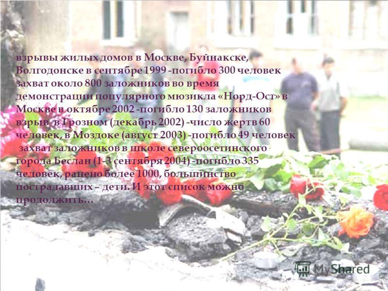 взрывы жилых домов в Москве, Буйнакске, Волгодонске в сентябре 1999 -погибло 300 человек захват около 800 заложников во время демонстрации популярного мюзикла «Норд-Ост» в Москве в октябре 2002 -погибло 130 заложников взрыв в Грозном (декабрь 2002) -